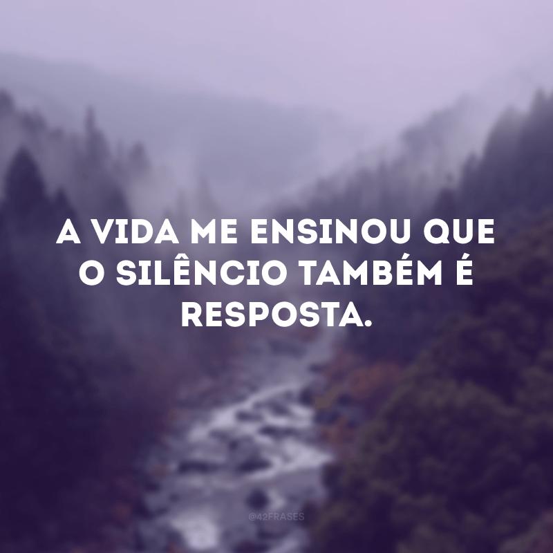A vida me ensinou que o silêncio também é resposta.