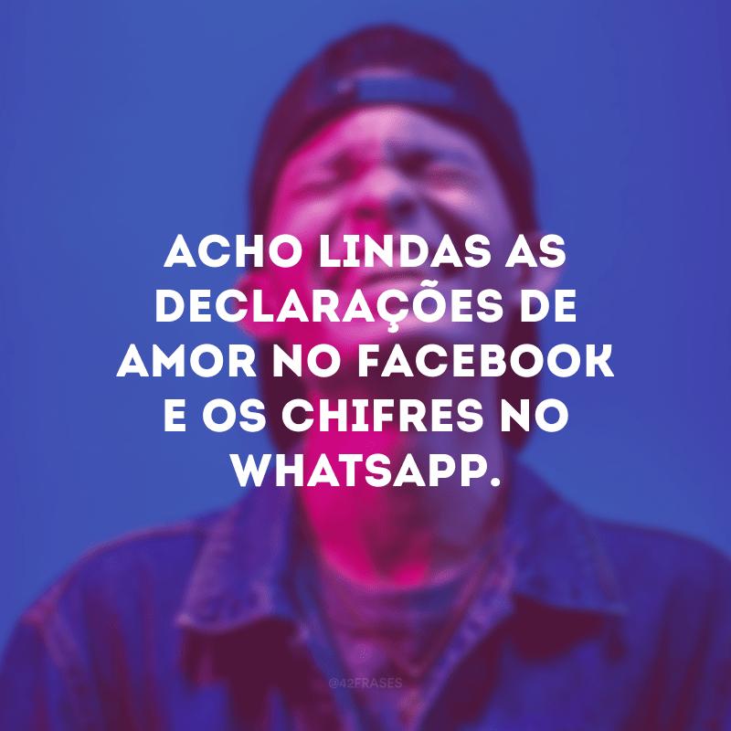 Acho lindas as declarações de amor no Facebook e os chifres no WhatsApp.