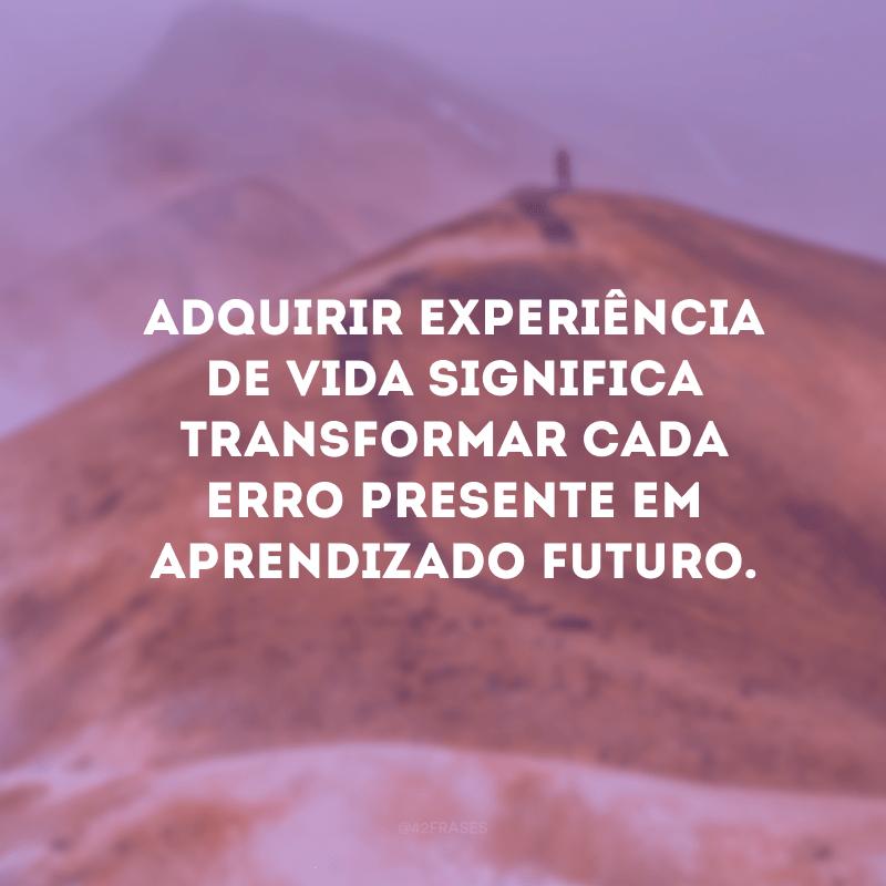 Adquirir experiência de vida significa transformar cada erro presente em aprendizado futuro.