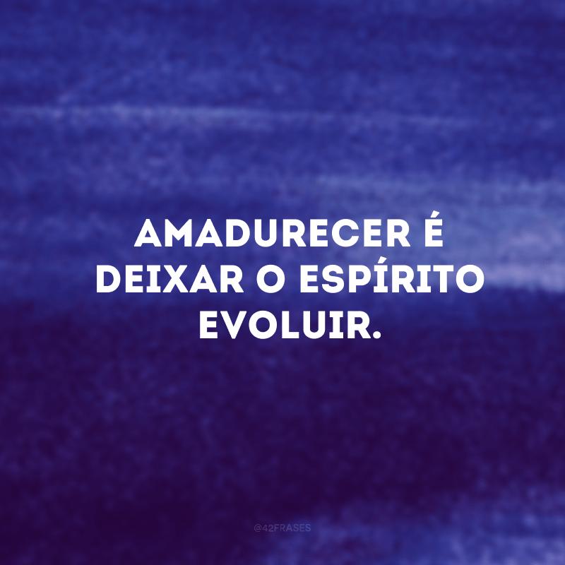 Amadurecer é deixar o espírito evoluir.
