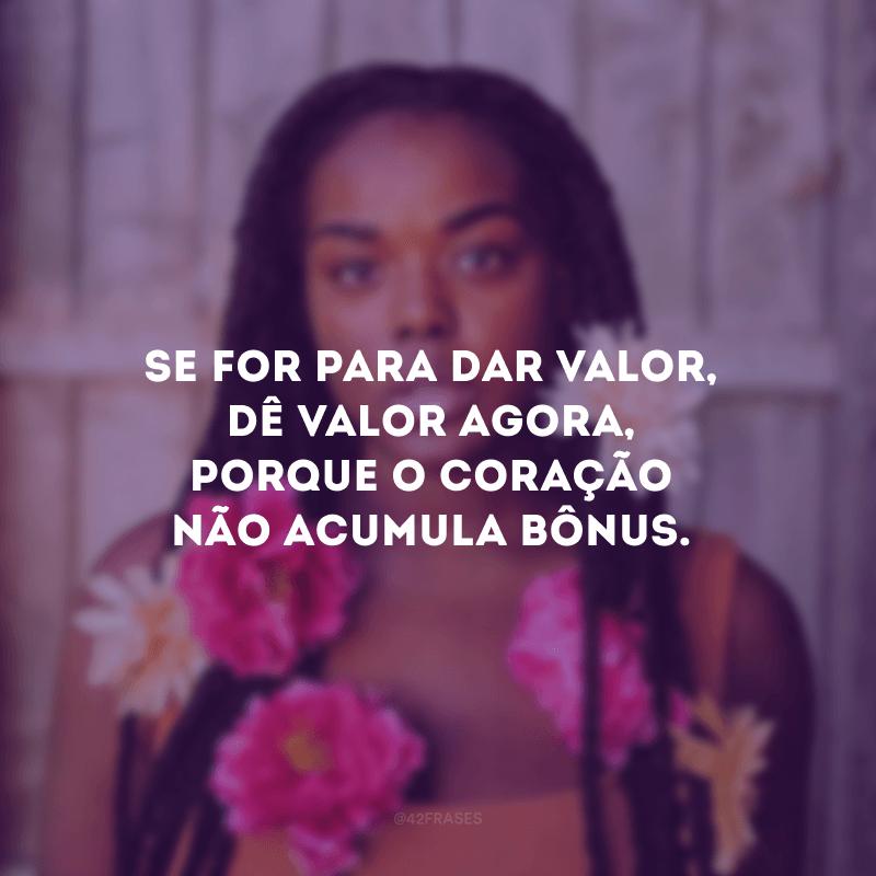 Se for para dar valor, dê valor agora, porque o coração não acumula bônus.