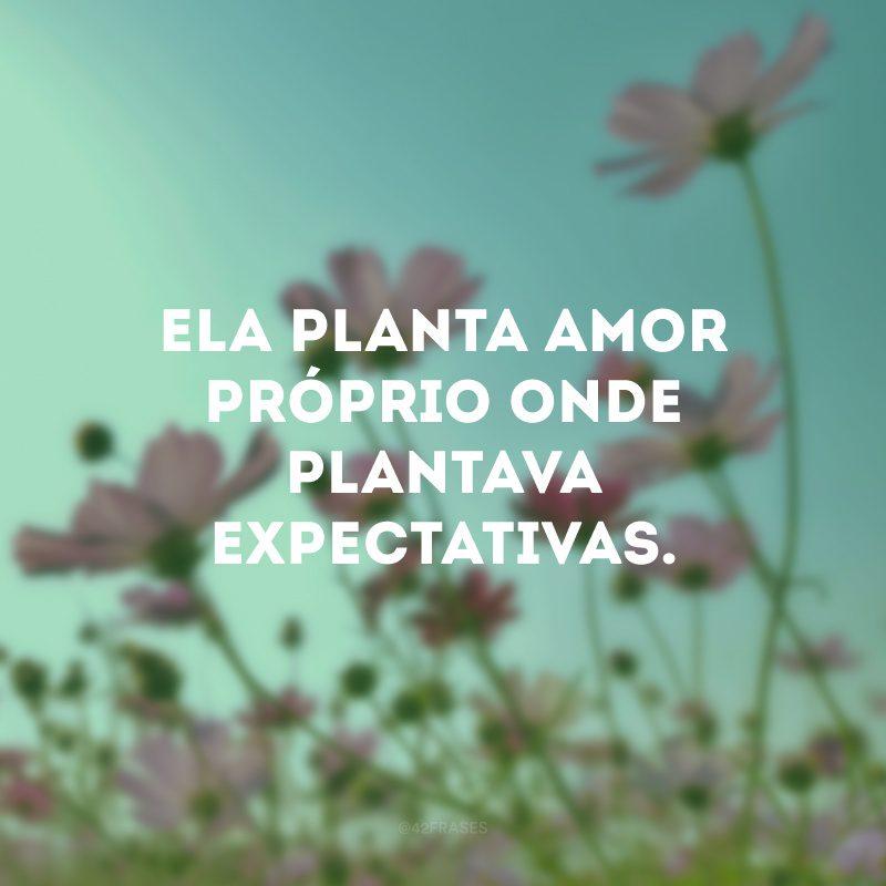 Ela planta amor próprio onde plantava expectativas.