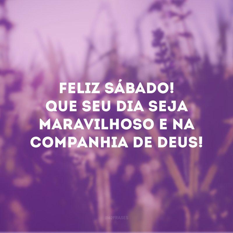 Feliz sábado! Que seu dia seja maravilhoso e na companhia de Deus!