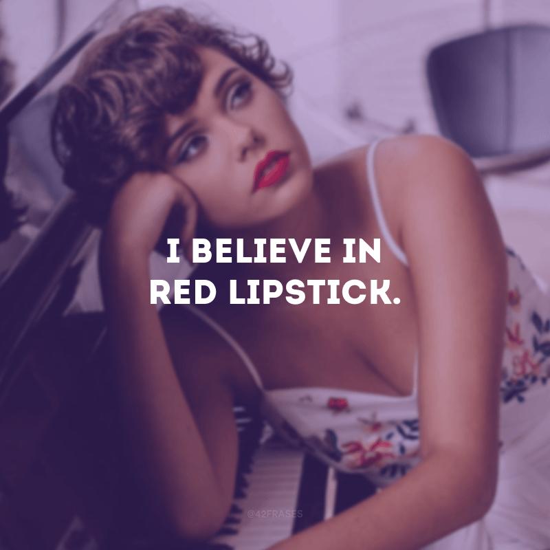 I believe in red lipstick. (Eu acredito no batom vermelho.)
