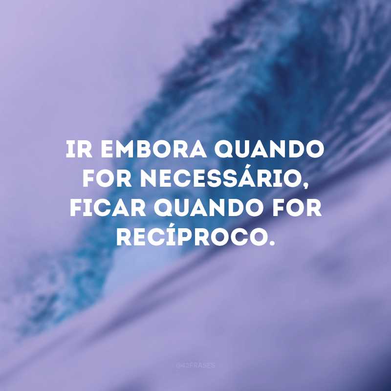 Ir embora quando for necessário, ficar quando for recíproco.