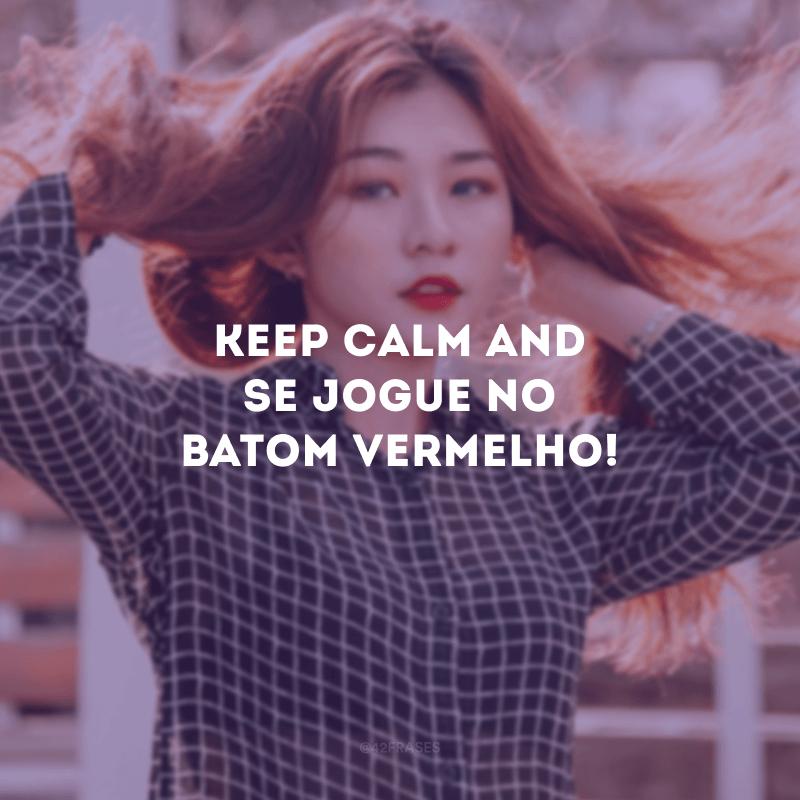 Keep calm and se jogue no batom vermelho!