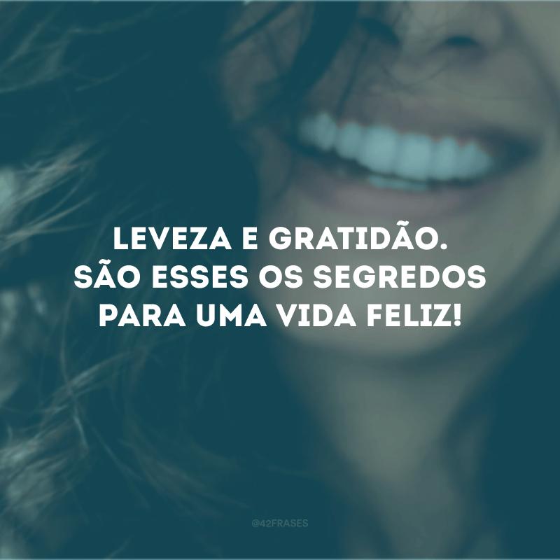Leveza e gratidão. São esses os segredos para uma vida feliz!
