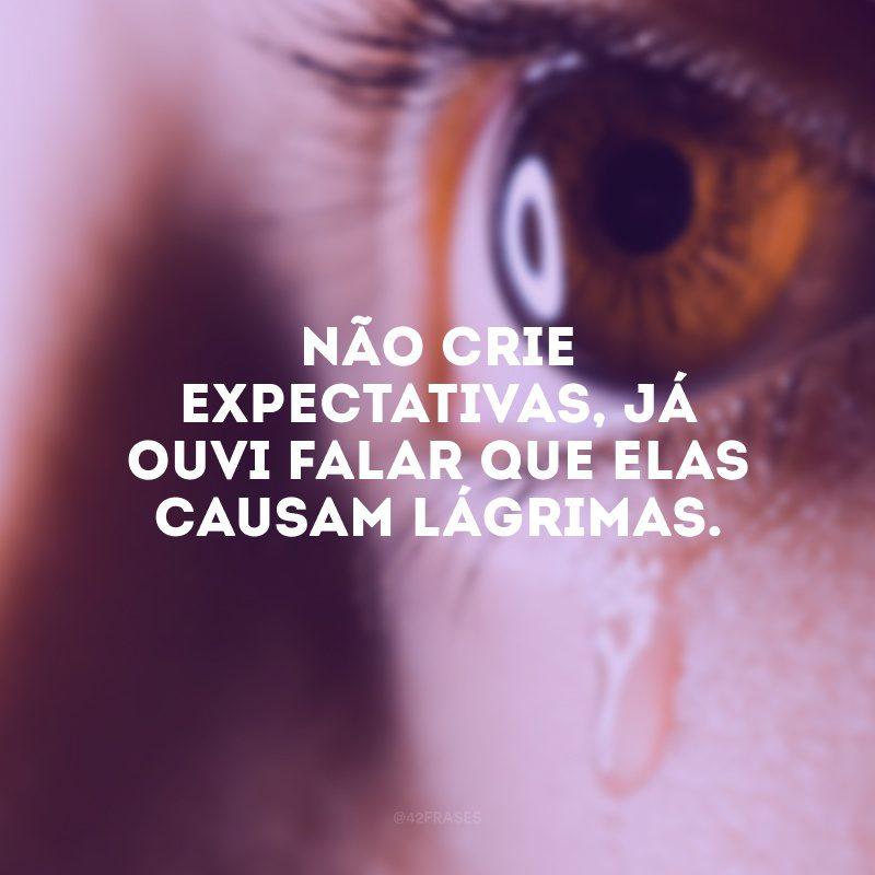 Não crie expectativas, já ouvi falar que elas causam lágrimas.