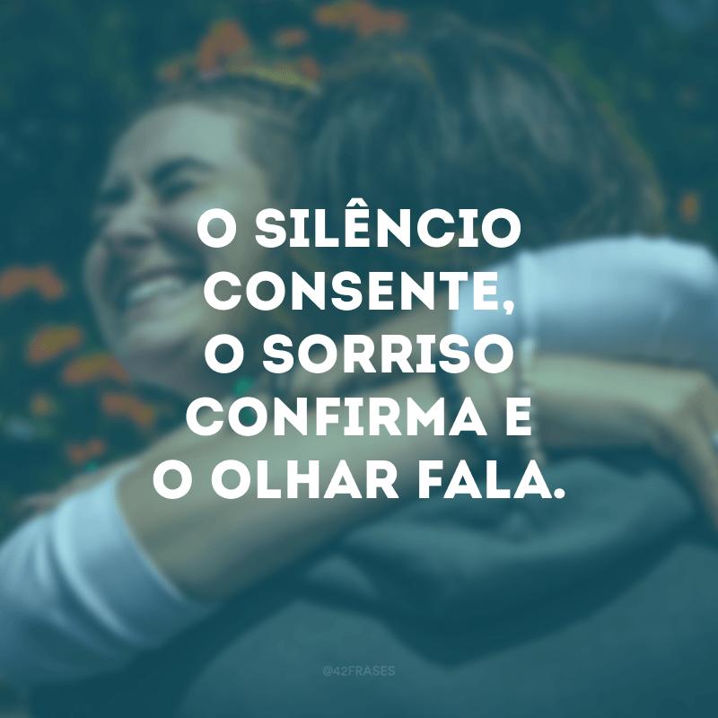 O silêncio consente, o sorriso confirma e o olhar fala.