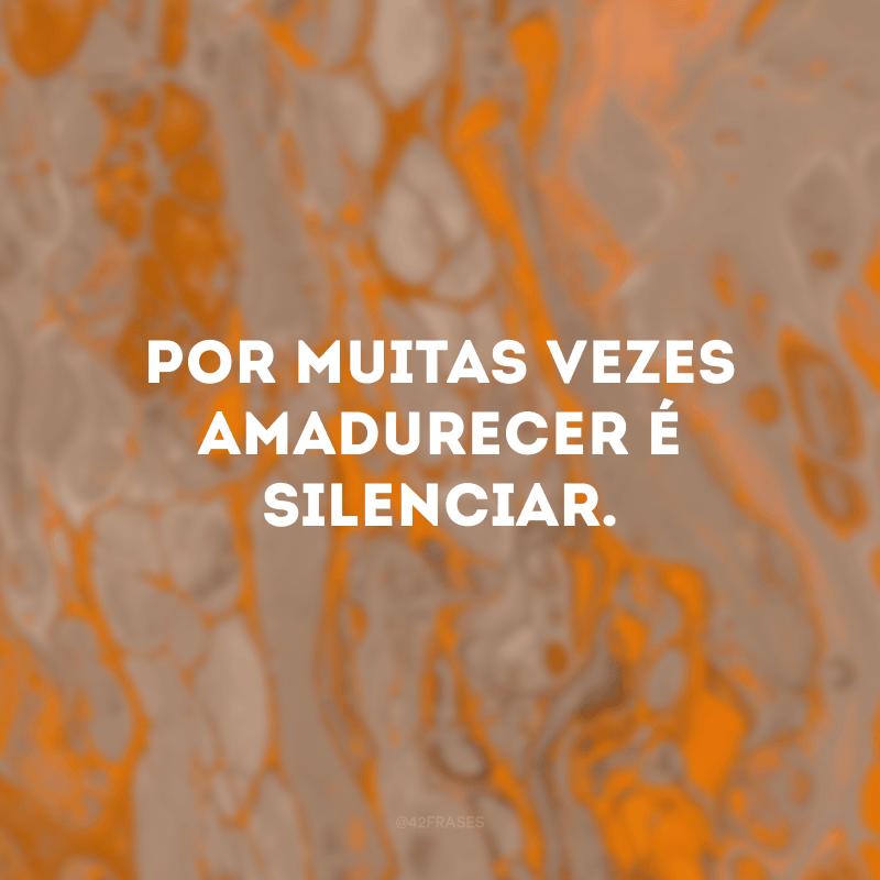 Por muitas vezes amadurecer é silenciar.