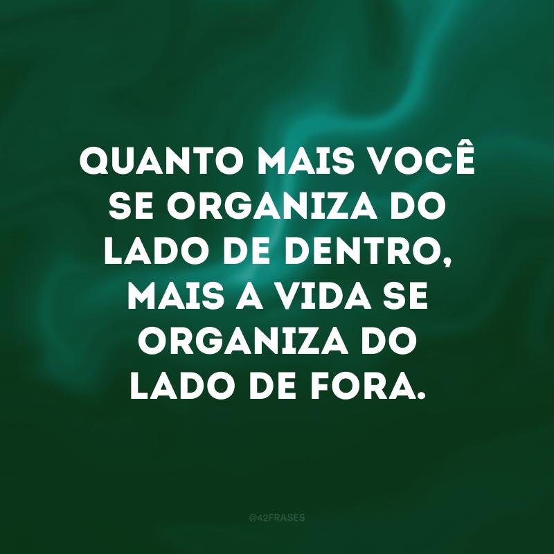 Quanto mais você se organiza do lado de dentro, mais a vida se organiza do lado de fora.
