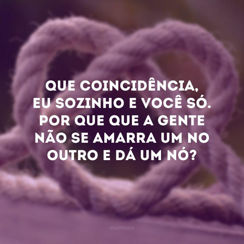 Que coincidência, eu sozinho e você só. Por que que a gente não se amarra um no outro e dá um nó?