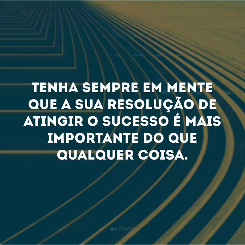 Tenha sempre em mente que a sua resolução de atingir o sucesso é mais importante do que qualquer coisa.