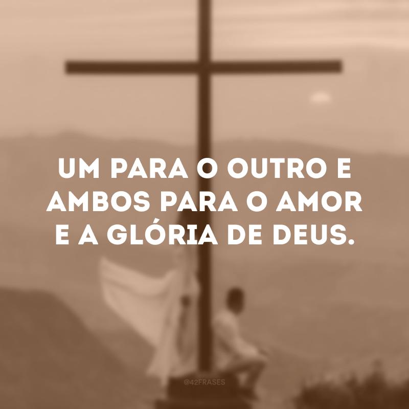 Um para o outro e ambos para o amor e a glória de Deus.