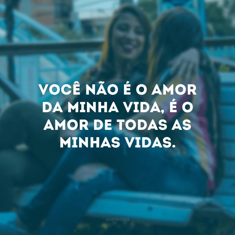 Você não é o amor da minha vida, é o amor de todas as minhas vidas.