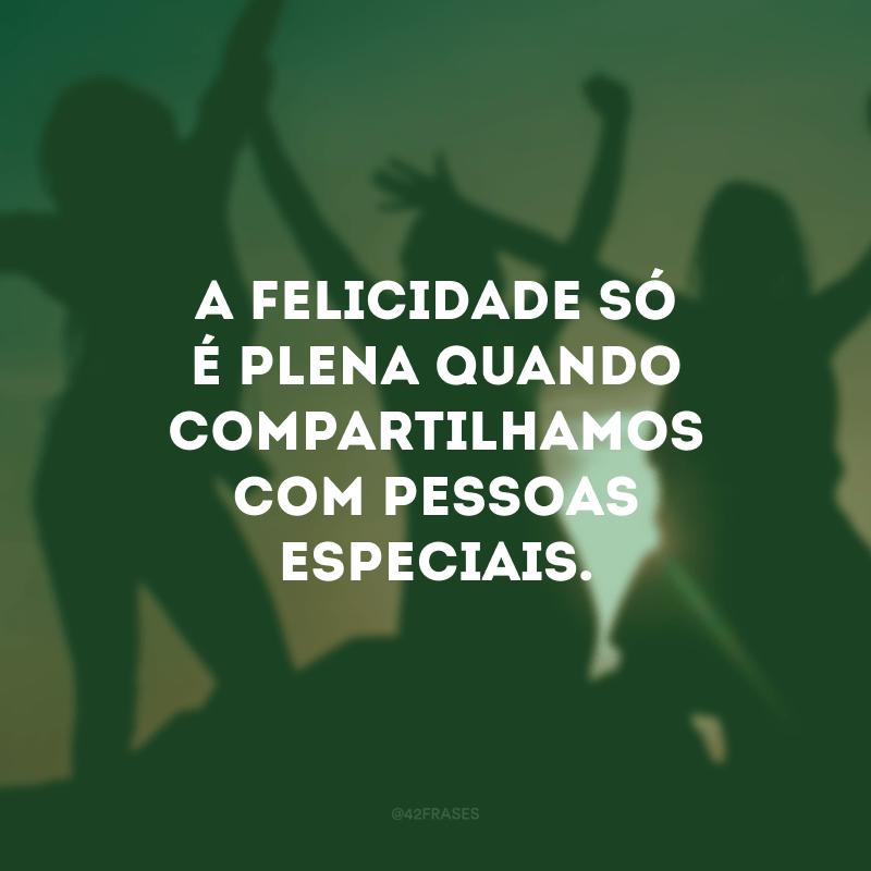 A felicidade só é plena quando compartilhamos com pessoas especiais.