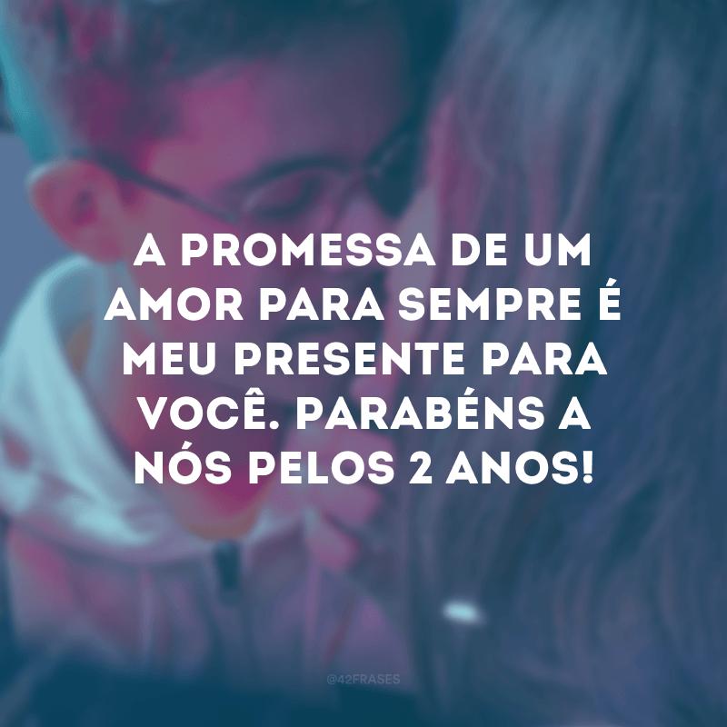 A promessa de um amor para sempre é meu presente para você. Parabéns a nós pelos 2 anos!