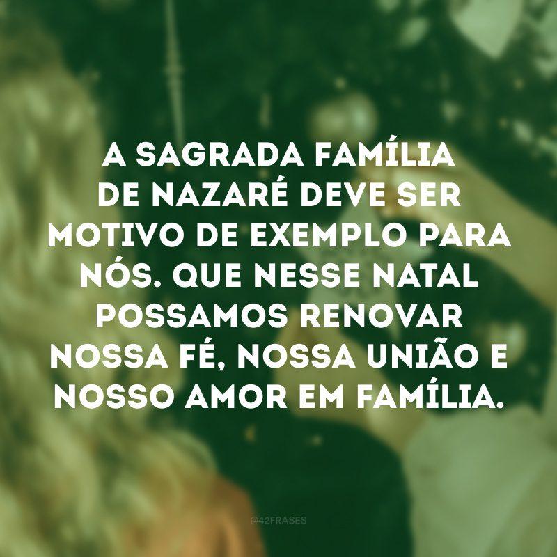 A Sagrada Família de Nazaré deve ser motivo de exemplo para nós. Que nesse Natal possamos renovar nossa fé, nossa união e nosso amor em família.