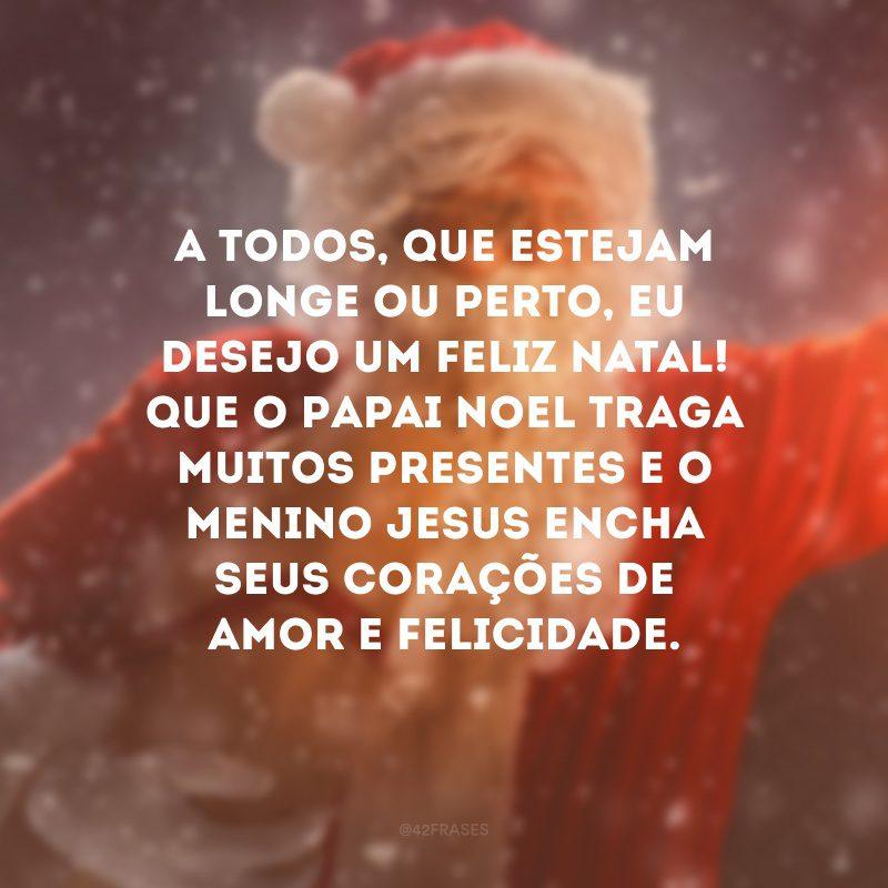 A todos, que estejam longe ou perto, eu desejo um Feliz Natal! Que o Papai Noel traga muitos presentes e o menino Jesus encha seus corações de amor e felicidade.