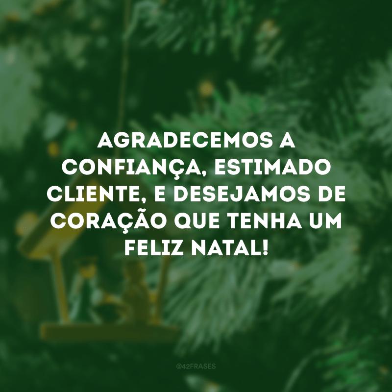 Agradecemos a confiança, estimado cliente, e desejamos de coração que tenha um Feliz Natal!