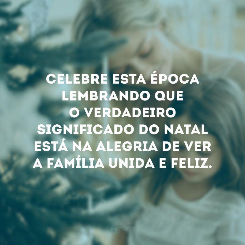 Celebre esta época lembrando que o verdadeiro significado do Natal está na alegria de ver a família unida e feliz.