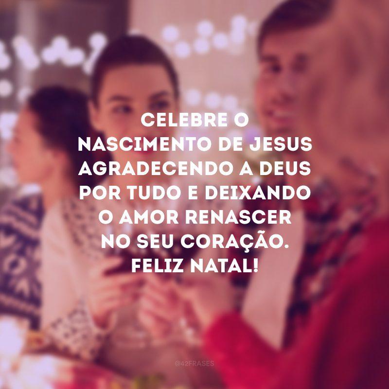 Celebre o nascimento de Jesus agradecendo a Deus por tudo e deixando o amor renascer no seu coração. Feliz Natal!