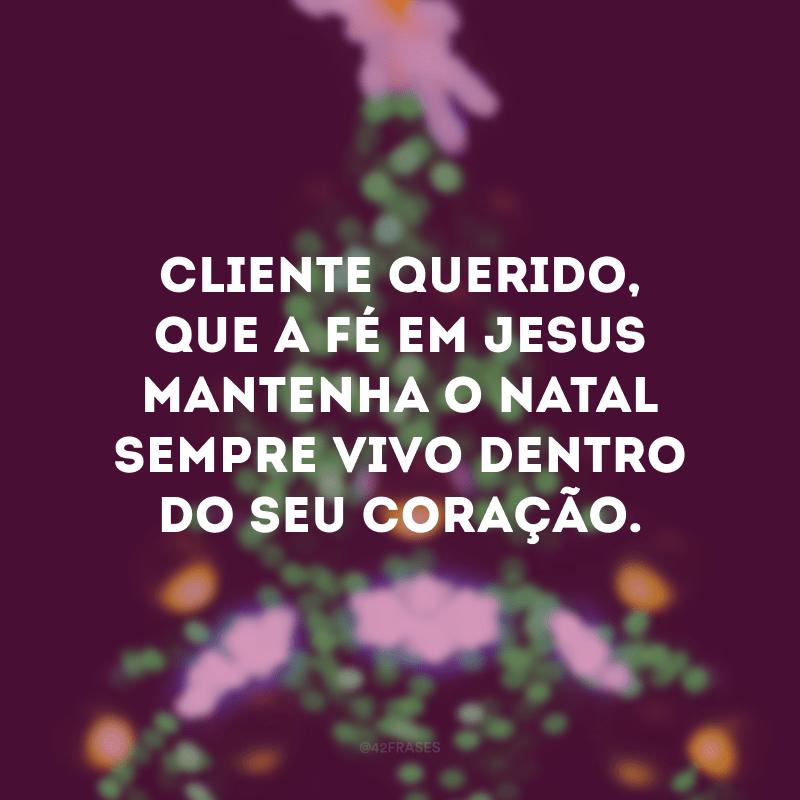 Cliente querido, que a fé em Jesus mantenha o Natal sempre vivo dentro do seu coração.
