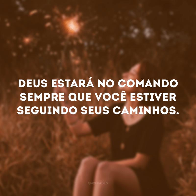 Deus estará no comando sempre que você estiver seguindo seus caminhos.