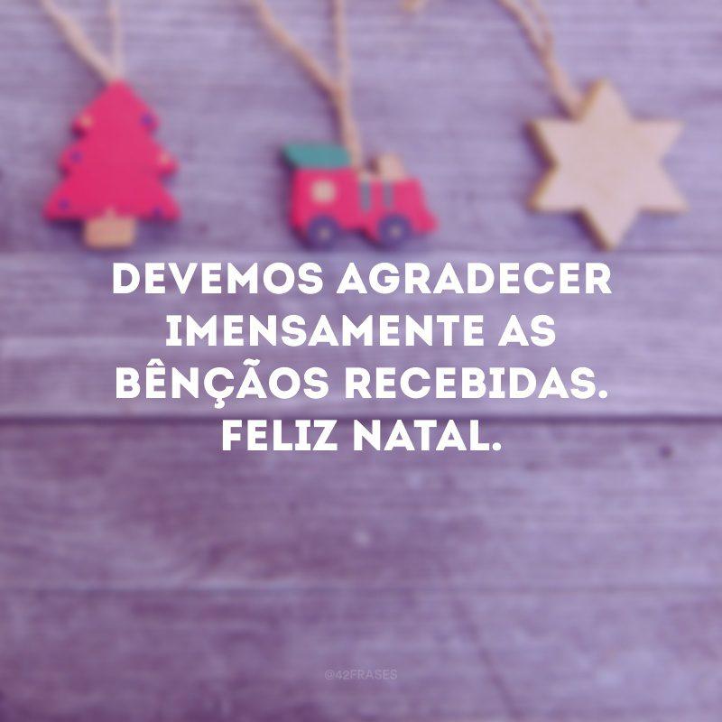 Devemos agradecer imensamente as bênçãos recebidas. Feliz Natal.