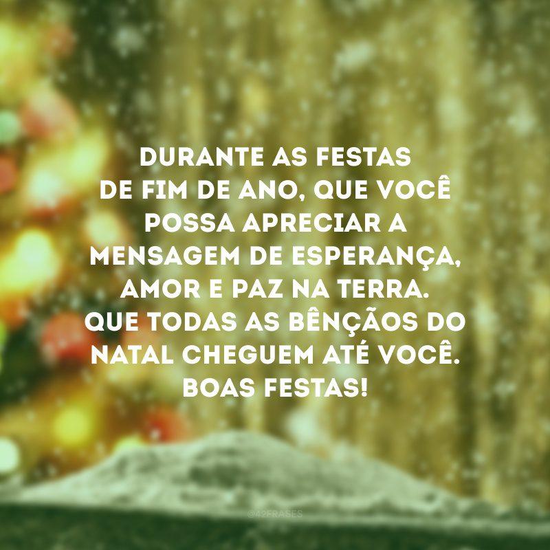 Durante as festas de fim de ano, que você possa apreciar a mensagem de esperança, amor e paz na Terra. Que todas as bênçãos do Natal cheguem até você. Boas Festas!