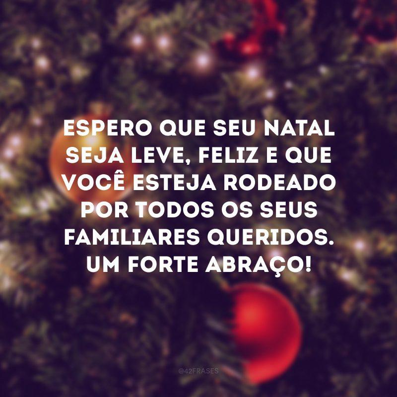 Espero que seu Natal seja leve, feliz e que você esteja rodeado por todos os seus familiares queridos. Um forte abraço!