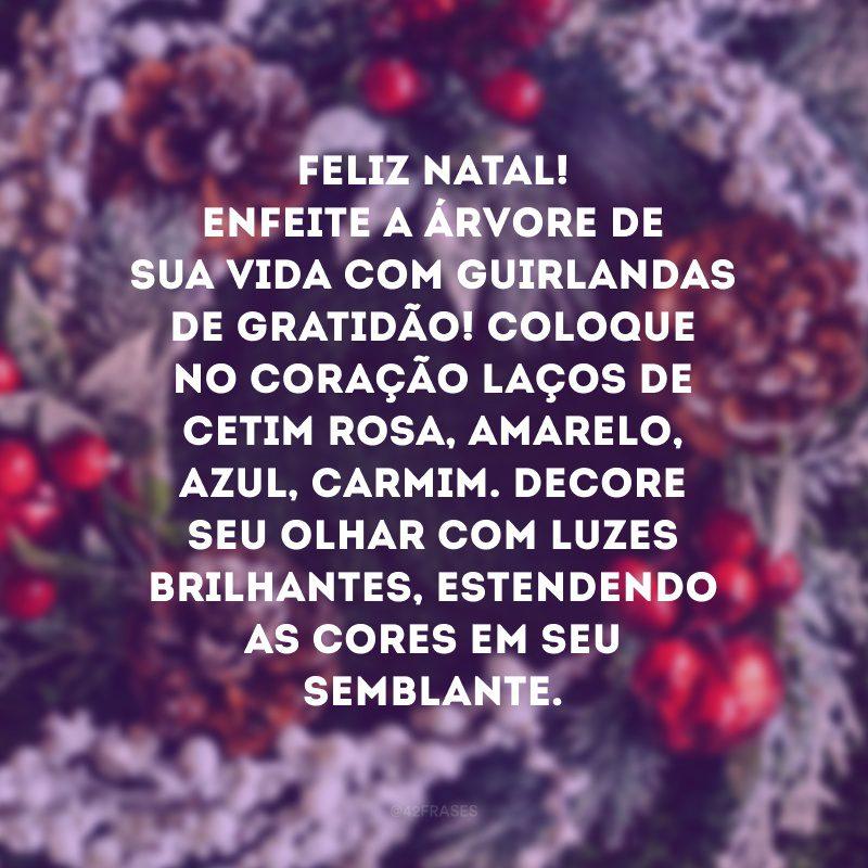 Feliz Natal! Enfeite a árvore de sua vida com guirlandas de gratidão! Coloque no coração laços de cetim rosa, amarelo, azul, carmim. Decore seu olhar com luzes brilhantes, estendendo as cores em seu semblante.