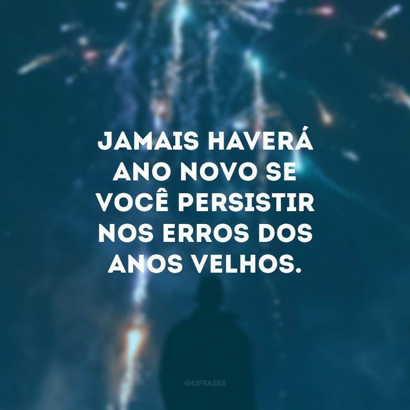 Jamais haverá Ano Novo se você persistir nos erros dos anos velhos.