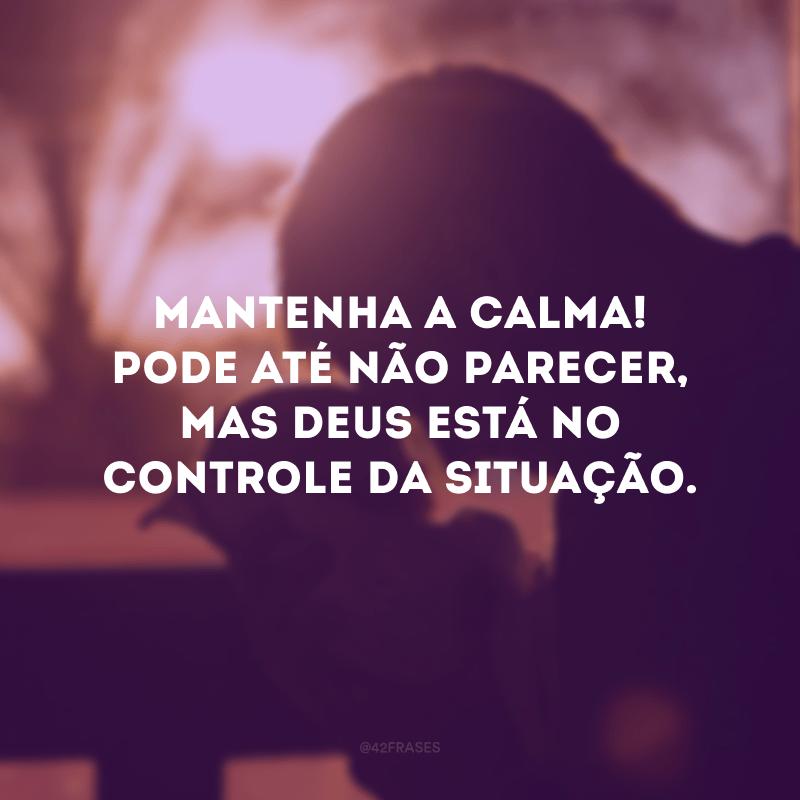 Mantenha a calma! Pode até não parecer, mas Deus está no controle da situação.