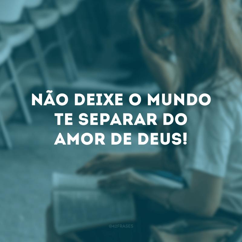 Não deixe o mundo te separar do amor de Deus!