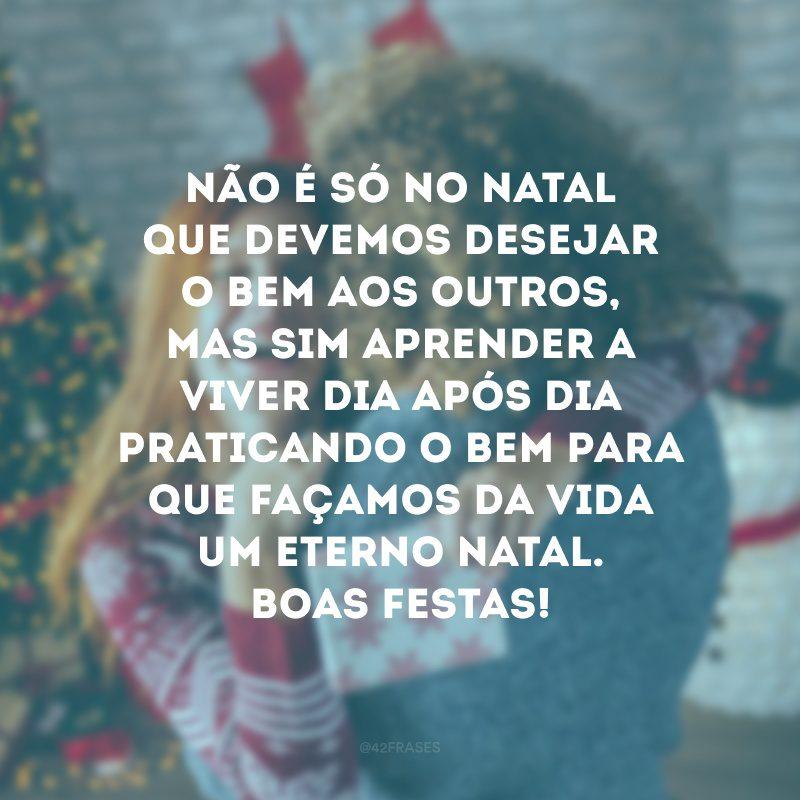 Não é só no Natal que devemos desejar o bem aos outros, mas sim aprender a viver dia após dia praticando o bem para que façamos da vida um eterno Natal. Boas Festas!