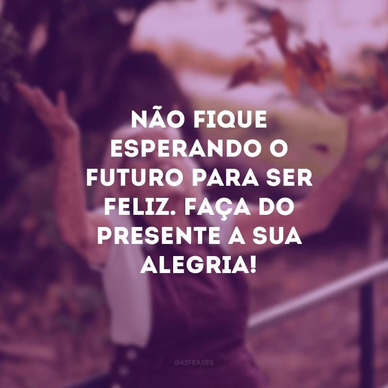 Não fique esperando o futuro para ser feliz. Faça do presente a sua alegria!