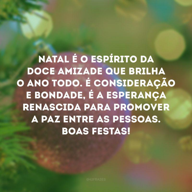Natal é o espírito da doce amizade que brilha o ano todo. É consideração e bondade, é a esperança renascida para promover a paz entre as pessoas. Boas festas!