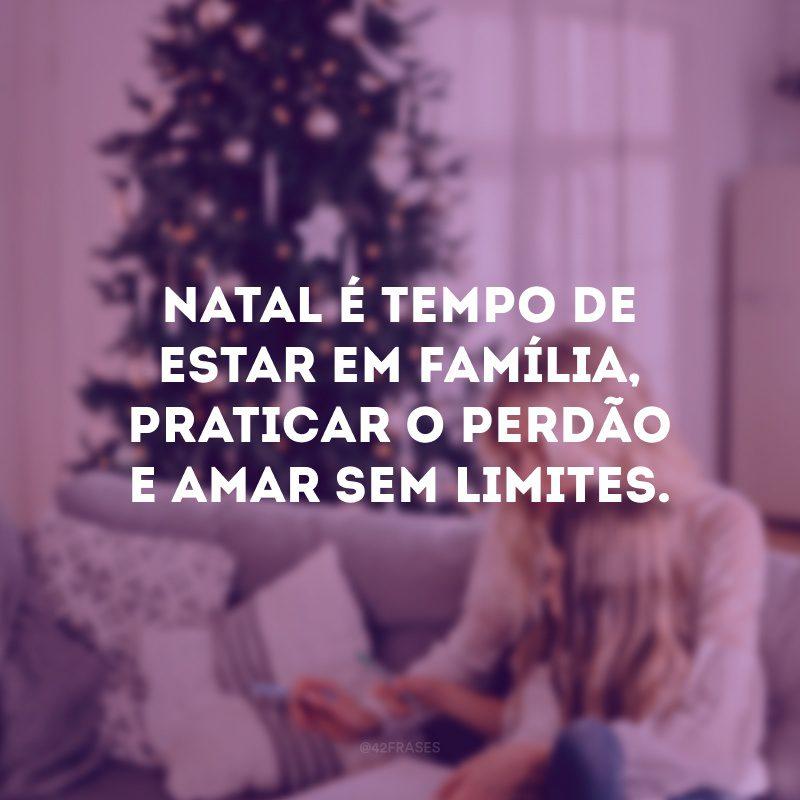 Natal é tempo de estar em família, praticar o perdão e amar sem limites.