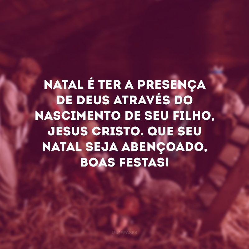 Natal é ter a presença de Deus através do nascimento de seu filho, Jesus Cristo. Que seu Natal seja abençoado, Boas Festas!