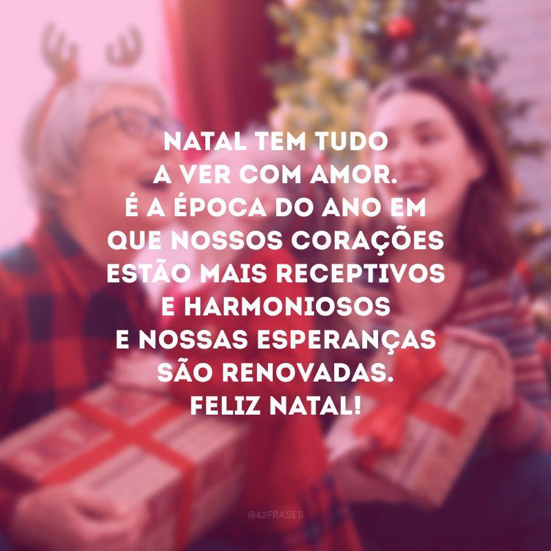 Natal tem tudo a ver com amor. É a época do ano em que nossos corações estão mais receptivos e harmoniosos e nossas esperanças são renovadas. Feliz Natal!