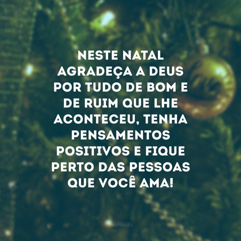 Neste Natal agradeça a Deus por tudo de bom e de ruim que lhe aconteceu, tenha pensamentos positivos e fique perto das pessoas que você ama!