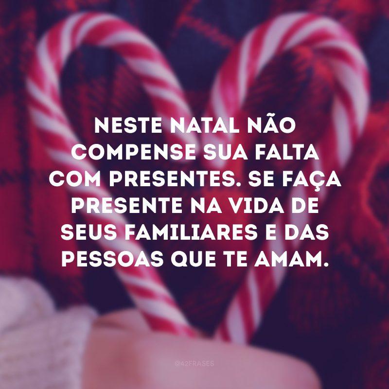 Neste Natal não compense sua falta com presentes. Se faça presente na vida de seus familiares e das pessoas que te amam.