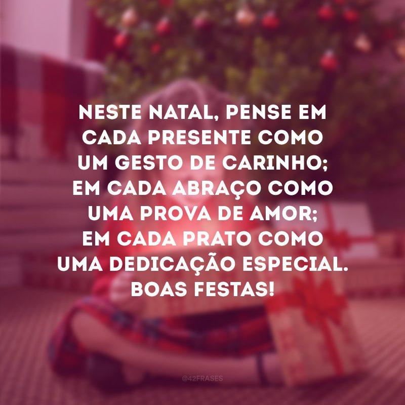 Neste Natal, pense em cada presente como um gesto de carinho; em cada abraço como uma prova de amor; em cada prato como uma dedicação especial. Boas Festas!