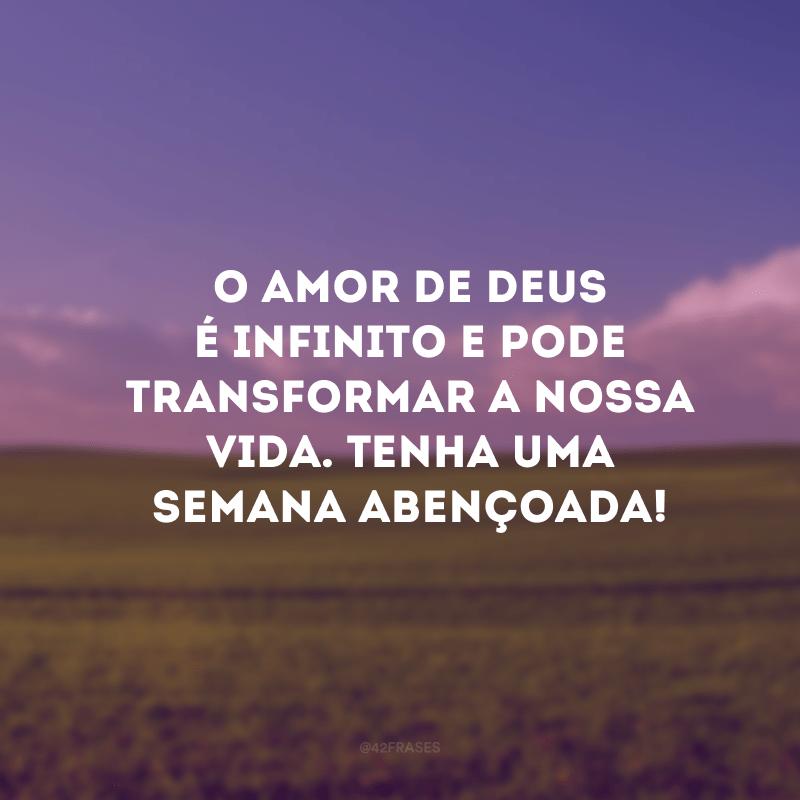 O amor de Deus é infinito e pode transformar a nossa vida. Tenha uma semana abençoada!