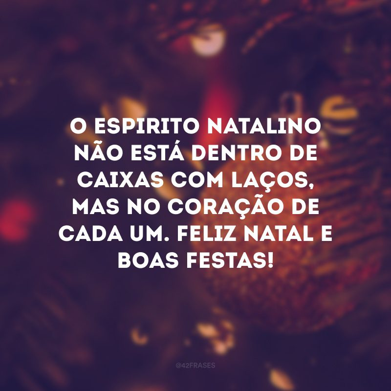 O espirito natalino não está dentro de caixas com laços, mas no coração de cada um. Feliz Natal e Boas Festas!