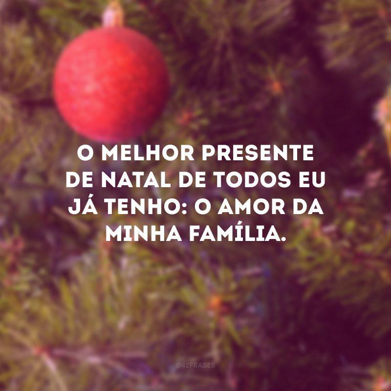 O melhor presente de Natal de todos eu já tenho: o amor da minha família.