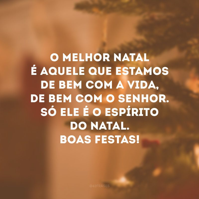 O melhor Natal é aquele que estamos de bem com a vida, de bem com o Senhor. Só ele é o espírito do Natal. Boas Festas!