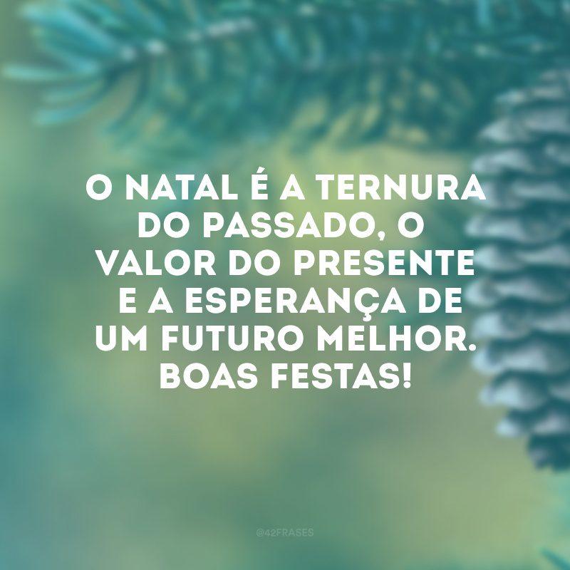 O Natal é a ternura do passado, o valor do presente e a esperança de um futuro melhor. Boas Festas!