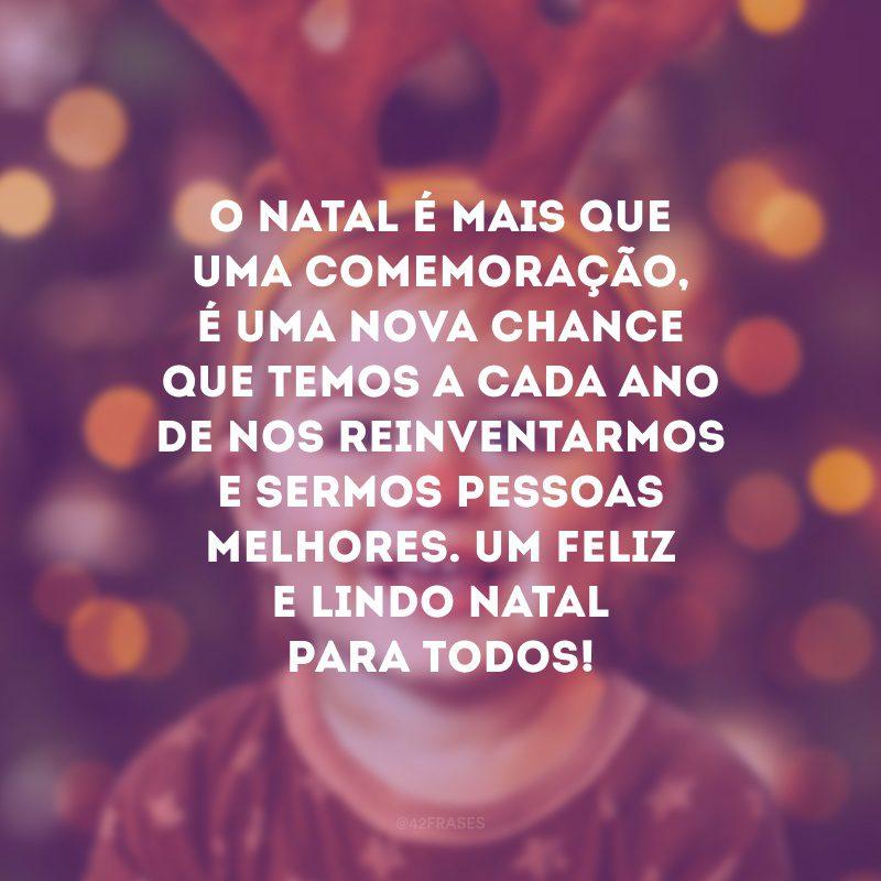 O Natal é mais que uma comemoração, é uma nova chance que temos a cada ano de nos reinventarmos e sermos pessoas melhores. Um feliz e lindo Natal para todos!